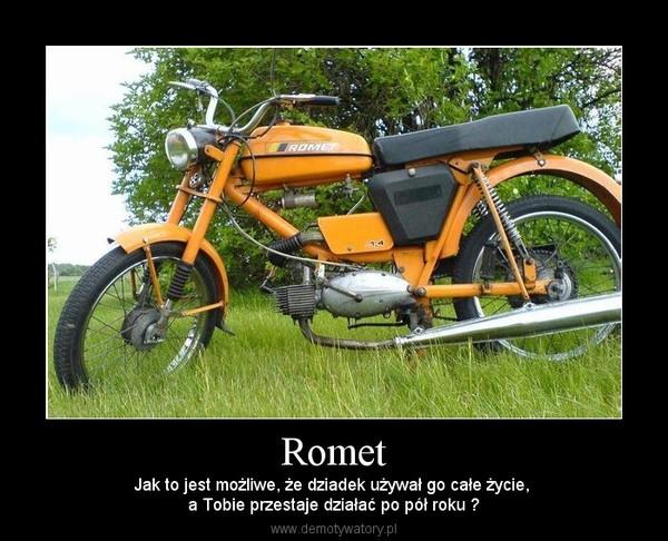Romet – Jak to jest możliwe, że dziadek używał go całe życie, a Tobie przestaje działać po pół roku ?