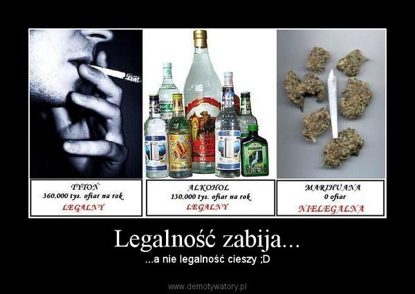 Legalność zabija... – ...a nie legalność cieszy ;D