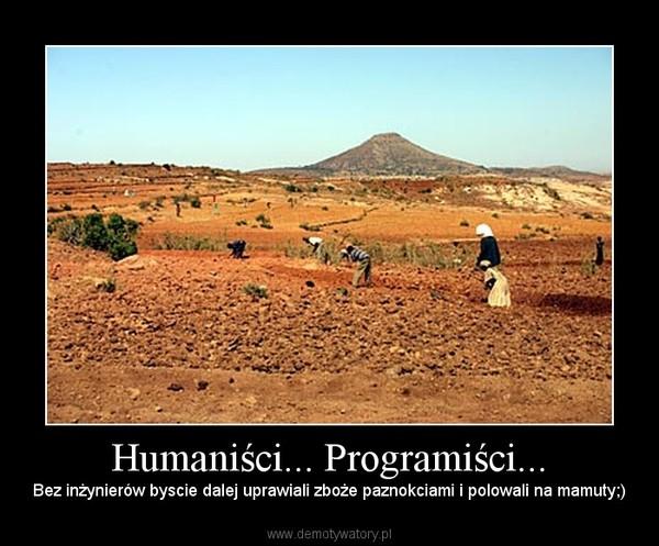 Humaniści... Programiści... – Bez inżynierów byscie dalej uprawiali zboże paznokciami i polowali na mamuty;)