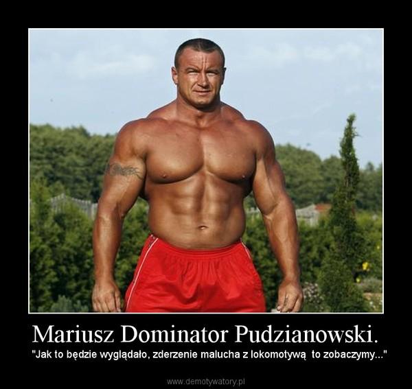 """Mariusz Dominator Pudzianowski. –   """"Jak to będzie wyglądało, zderzenie malucha z lokomotywą  to zobaczymy..."""""""