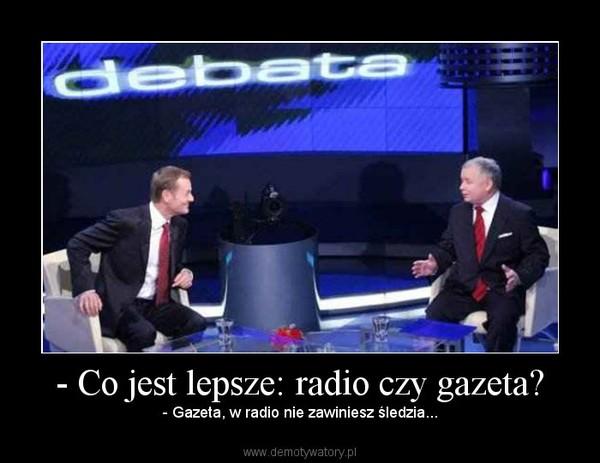 - Co jest lepsze: radio czy gazeta? – - Gazeta, w radio nie zawiniesz śledzia...