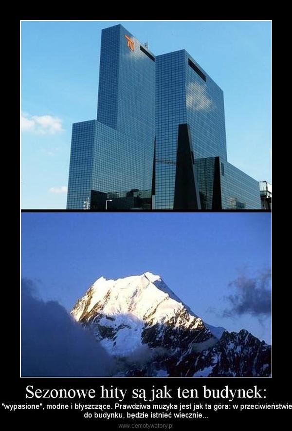 """Sezonowe hity są jak ten budynek: –  """"wypasione"""", modne i błyszczące. Prawdziwa muzyka jest jak ta góra: w przeciwieństwiedo budynku, będzie istnieć wiecznie..."""