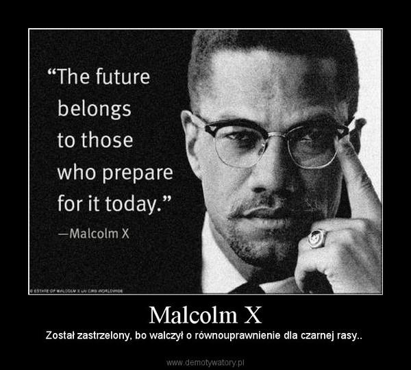 Malcolm X – Został zastrzelony, bo walczył o równouprawnienie dla czarnej rasy..