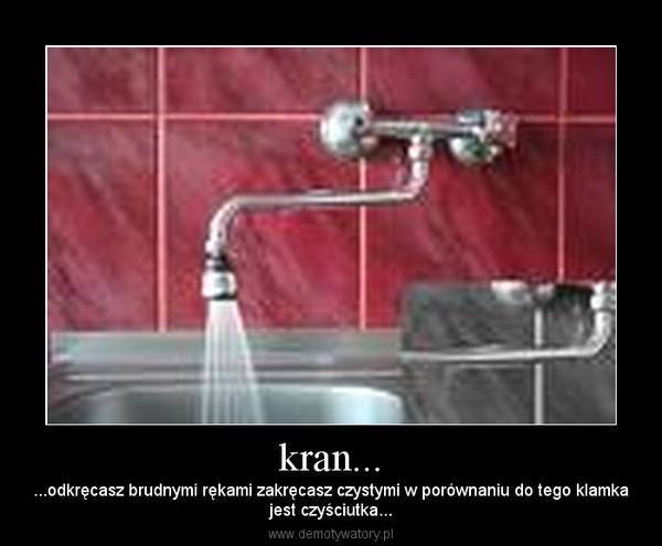 kran... – ...odkręcasz brudnymi rękami zakręcasz czystymi w porównaniu do tego klamkajest czyściutka...