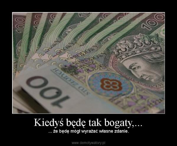 Kiedyś będę tak bogaty,... – ... że będę mógł wyrażać własne zdanie.