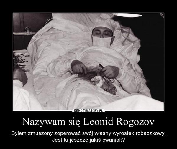Nazywam się Leonid Rogozov – Byłem zmuszony zoperować swój własny wyrostek robaczkowy.Jest tu jeszcze jakiś cwaniak?