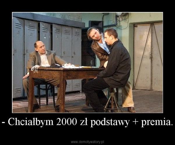 - Chciałbym 2000 zł podstawy + premia. –