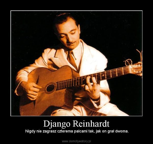 Django Reinhardt –  Nigdy nie zagrasz czterema palcami tak, jak on grał dwoma.