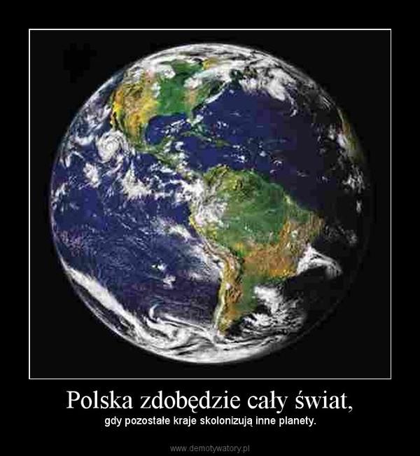Polska zdobędzie cały świat, – gdy pozostałe kraje skolonizują inne planety.