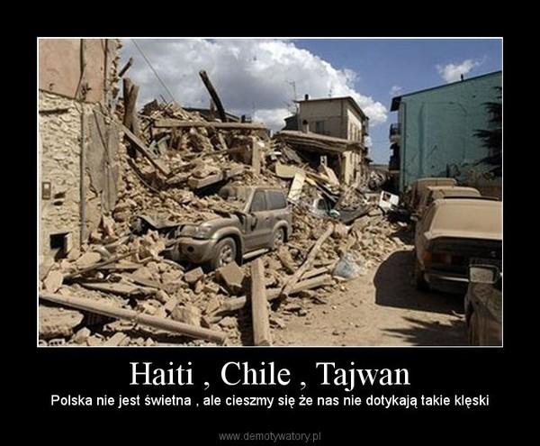 Haiti , Chile , Tajwan – Polska nie jest świetna , ale cieszmy się że nas nie dotykają takie klęski