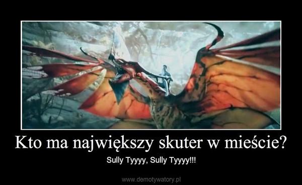 Kto ma największy skuter w mieście? – Sully Tyyyy, Sully Tyyyy!!!