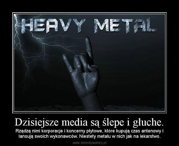 Dzisiejsze media są ślepe i głuche. – Rządzą nimi korporacje i koncerny płytowe, które kupują czas antenowy ilansują swoich wykonawców. Niestety metalu w nich jak na lekarstwo.