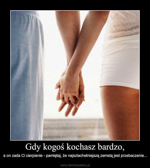 Gdy kogoś kochasz bardzo, – a on zada Ci cierpienie - pamiętaj, że najszlachetniejszą zemstą jest przebaczenie...