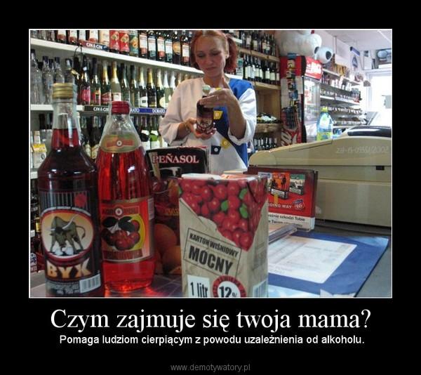Czym zajmuje się twoja mama? –  Pomaga ludziom cierpiącym z powodu uzależnienia od alkoholu.