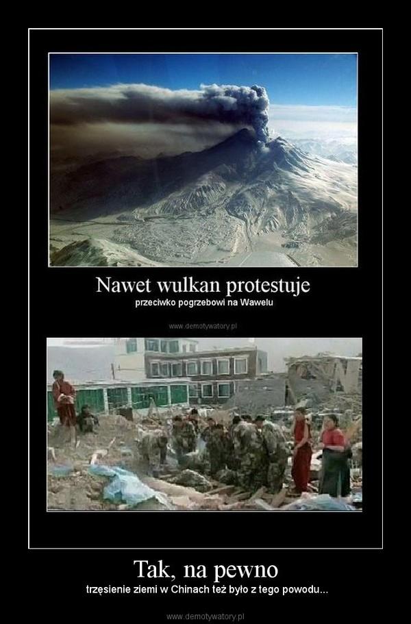 Tak, na pewno –  trzęsienie ziemi w Chinach też było z tego powodu...