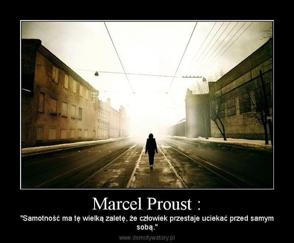 """Marcel Proust : – """"Samotność ma tę wielką zaletę, że człowiek przestaje uciekać przed samymsobą."""""""