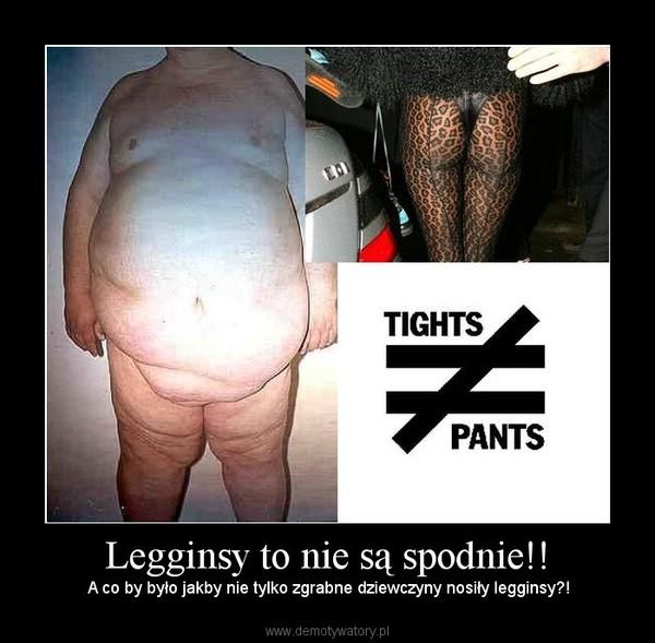 Legginsy to nie są spodnie!! –  A co by było jakby nie tylko zgrabne dziewczyny nosiły legginsy?!