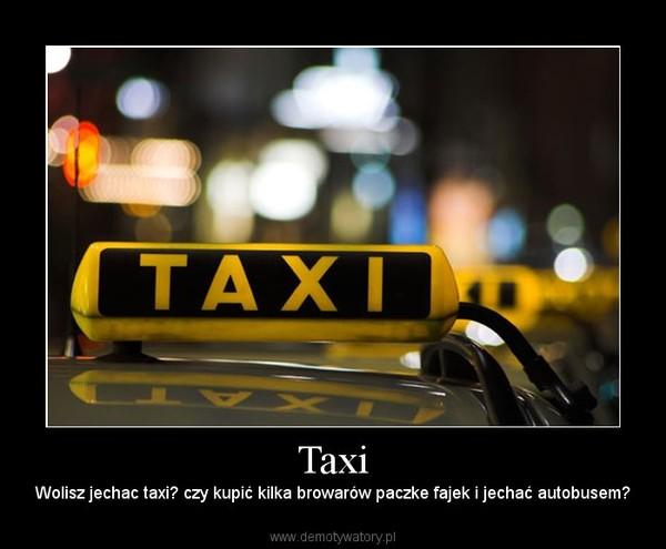 Taxi – Wolisz jechac taxi? czy kupić kilka browarów paczke fajek i jechać autobusem?