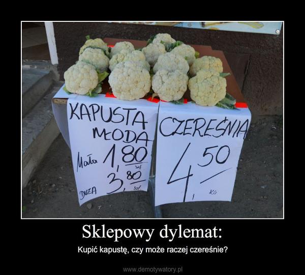 Sklepowy dylemat: – Kupić kapustę, czy może raczej czereśnie?