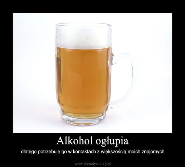 Alkohol ogłupia – dlatego potrzebuję go w kontaktach z większością moich znajomych