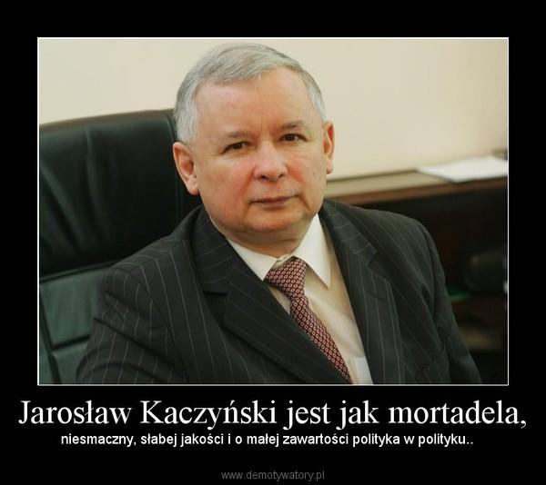 Jarosław Kaczyński jest jak mortadela, – niesmaczny, słabej jakości i o małej zawartości polityka w polityku..
