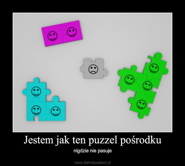 Jestem jak ten puzzel pośrodku – nigdzie nie pasuje
