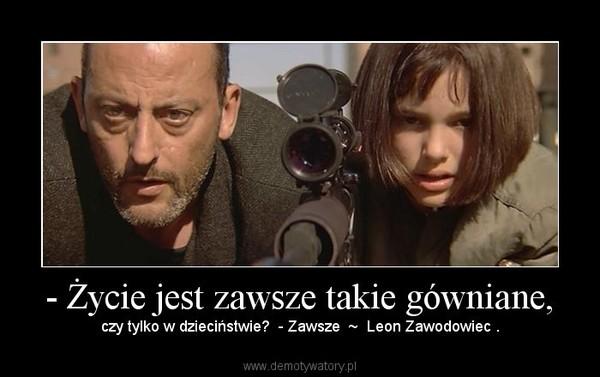 - Życie jest zawsze takie gówniane, – czy tylko w dzieciństwie?  - Zawsze  ~  Leon Zawodowiec .