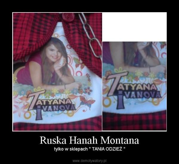 """Ruska Hanah Montana – tylko w sklepach """" TANIA ODZIEŻ """""""