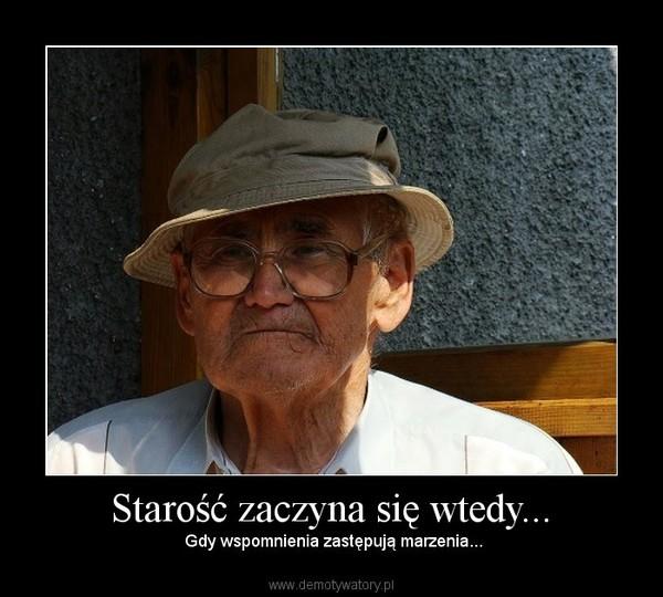 Starość zaczyna się wtedy... –  Gdy wspomnienia zastępują marzenia...