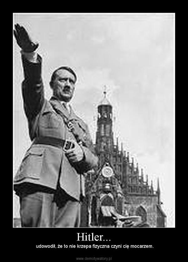 Hitler... –  udowodił, że to nie krzepa fizyczna czyni cię mocarzem.