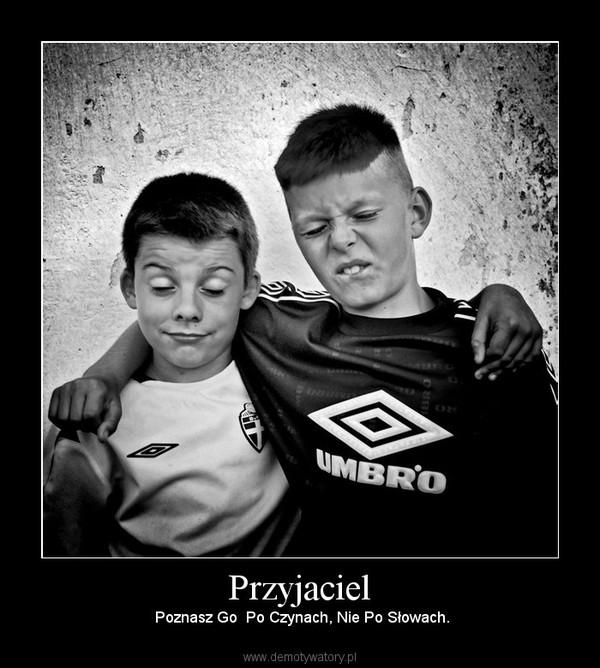 Przyjaciel –  Poznasz Go  Po Czynach, Nie Po Słowach.