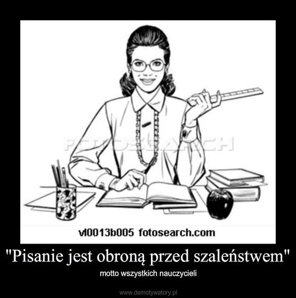 """""""Pisanie jest obroną przed szaleństwem"""" – motto wszystkich nauczycieli"""