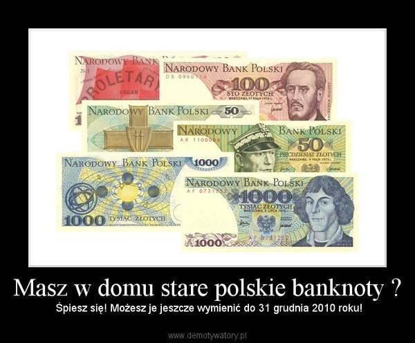 Masz w domu stare polskie banknoty ? –  Śpiesz się! Możesz je jeszcze wymienić do 31 grudnia 2010 roku!