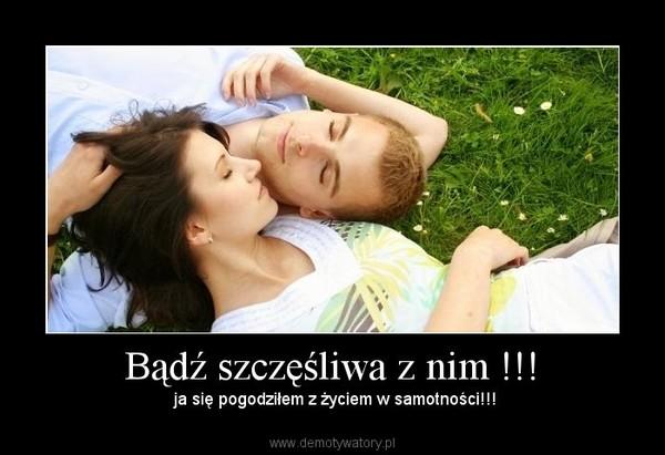 Bądź szczęśliwa z nim !!! – Demotywatory.pl