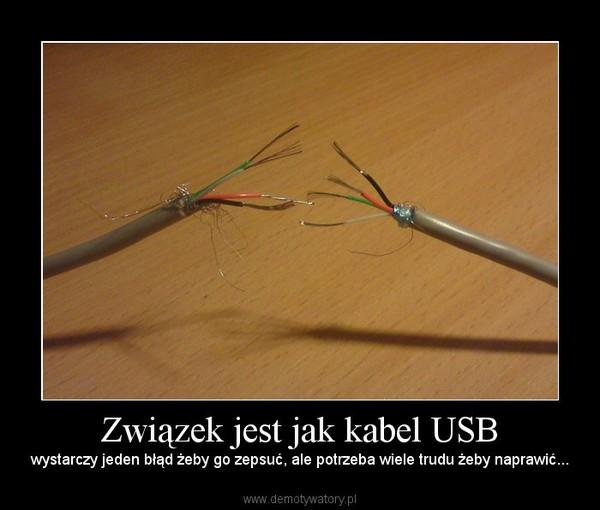 Związek jest jak kabel USB – wystarczy jeden błąd żeby go zepsuć, ale potrzeba wiele trudu żeby naprawić...