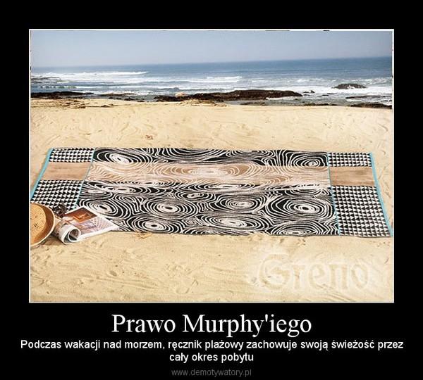 Prawo Murphy'iego – Podczas wakacji nad morzem, ręcznik plażowy zachowuje swoją świeżość przezcały okres pobytu