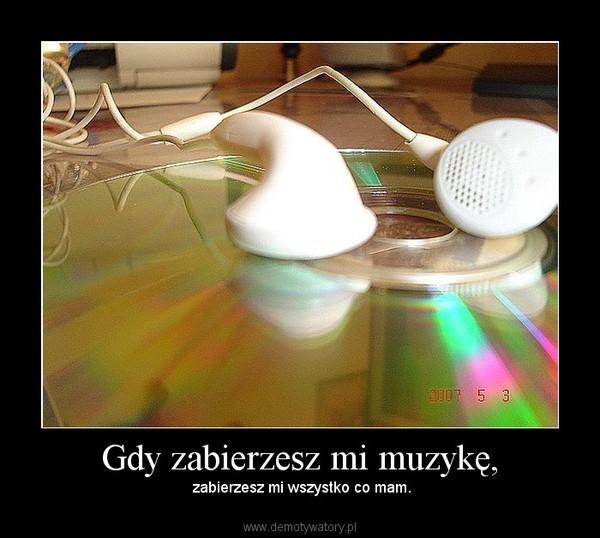 Gdy zabierzesz mi muzykę, – zabierzesz mi wszystko co mam.