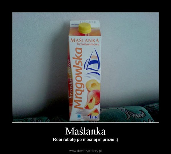 Maślanka – Robi robotę po mocnej imprezie :)