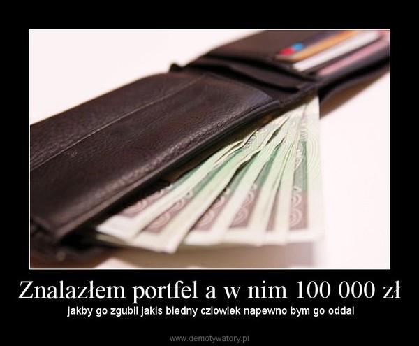 Znalazłem portfel a w nim 100 000 zł – jakby go zgubil jakis biedny czlowiek napewno bym go oddal