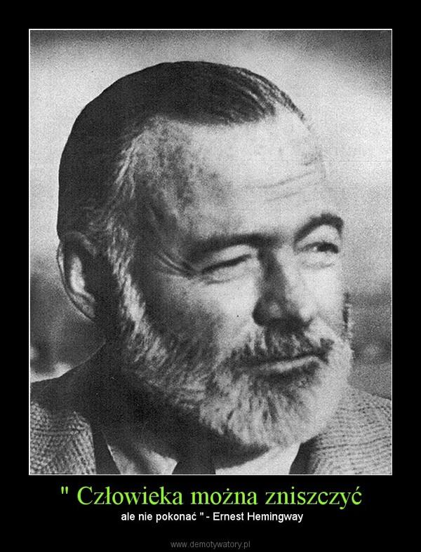 """"""" Człowieka można zniszczyć – ale nie pokonać """" - Ernest Hemingway"""