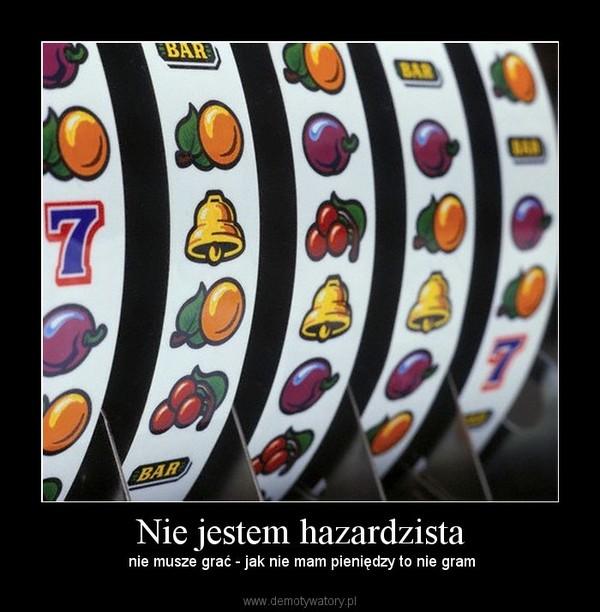 Nie jestem hazardzista – nie musze grać - jak nie mam pieniędzy to nie gram