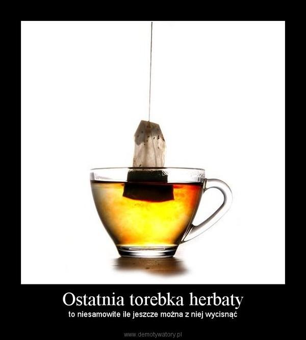 Ostatnia torebka herbaty – to niesamowite ile jeszcze można z niej wycisnąć