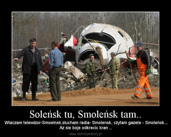 Soleńsk tu, Smoleńsk tam.. – Wlaczam telewizor-Smoelnsk,slucham radia- Smolensk, czytam gazete - Smoleńsk...Az sie boje odkrecic kran ..