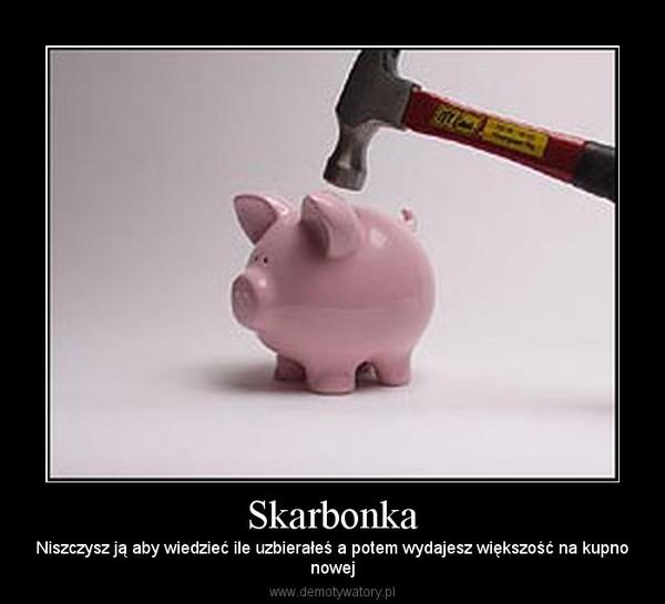 Skarbonka – Niszczysz ją aby wiedzieć ile uzbierałeś a potem wydajesz większość na kupnonowej