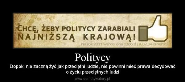 Politycy – Dopóki nie zaczną żyć jak przeciętni ludzie, nie powinni mieć prawa decydowaćo życiu przeciętnych ludzi