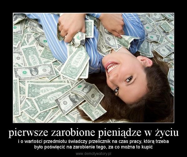 pierwsze zarobione pieniądze w życiu – i o wartości przedmiotu świadczy przelicznik na czas pracy, którą trzebabyło poświęcić na zarobienie tego, za co można to kupić