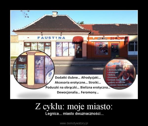 Z cyklu: moje miasto: – Legnica... miasto dwuznaczności...