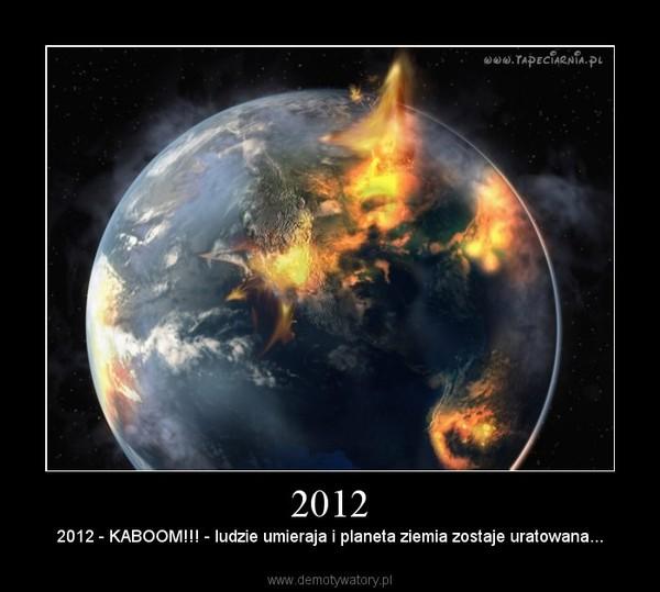 2012 – 2012 - KABOOM!!! - ludzie umieraja i planeta ziemia zostaje uratowana...