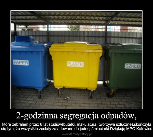 2-godzinna segregacja odpadów, – które zebrałem przez 6 lat studiów(butelki, makulatura, tworzywa sztuczne),skończyłasię tym, że wszystkie zostały załadowane do jednej śmieciarki.Dziękuję MPO Katowice
