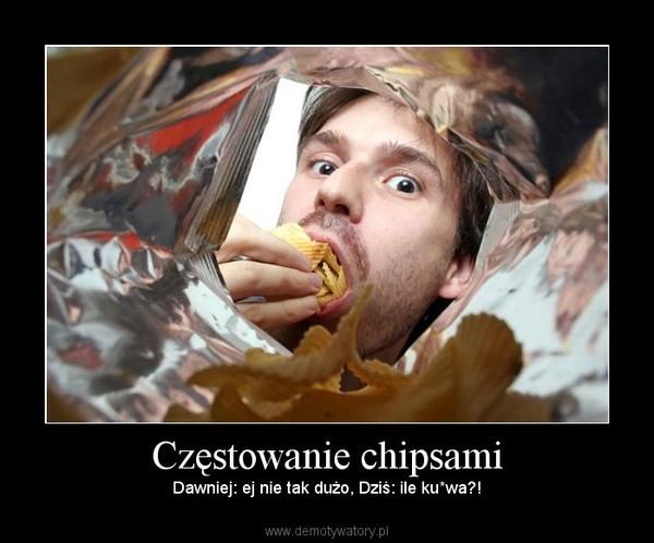 Częstowanie chipsami – Dawniej: ej nie tak dużo, Dziś: ile ku*wa?!